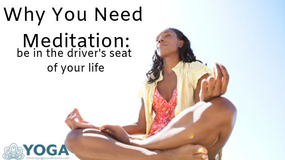 Why You Need Meditation: be in the driver's seat of your life